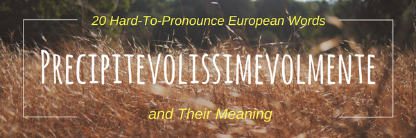 Precipitevolissimevolmente: 20 Hard-To-Pronounce European Words and Their Meaning